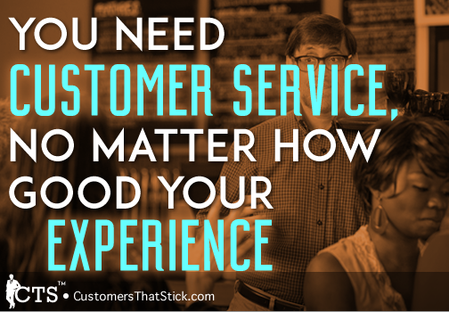 Need Customer Service, No Matter How Good Your Experience